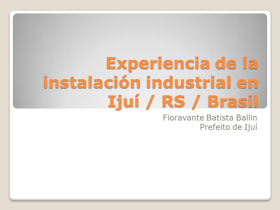Experiencia de la instalación industrial en Ijuí / RS / Brasil Fioravante Batista Ballin Prefeito de Ijuí