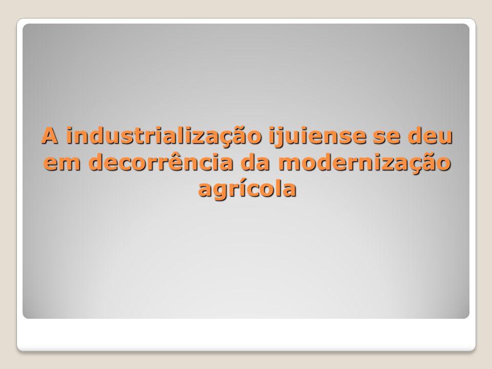 A industrialização ijuiense se deu em decorrência da modernização agrícola