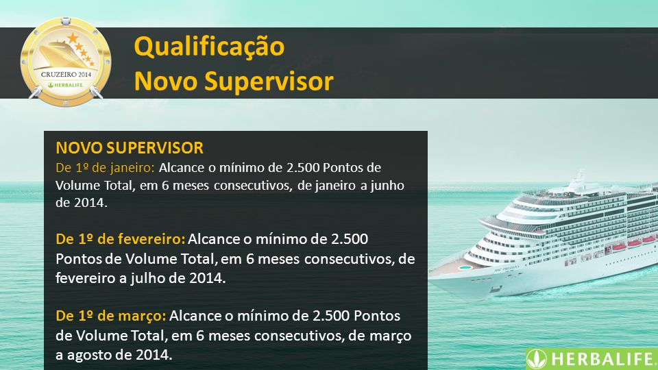 Qualificação Novo Supervisor NOVO SUPERVISOR De 1º de janeiro: Alcance o mínimo de 2.500 Pontos de Volume Total, em 6 meses consecutivos, de janeiro a