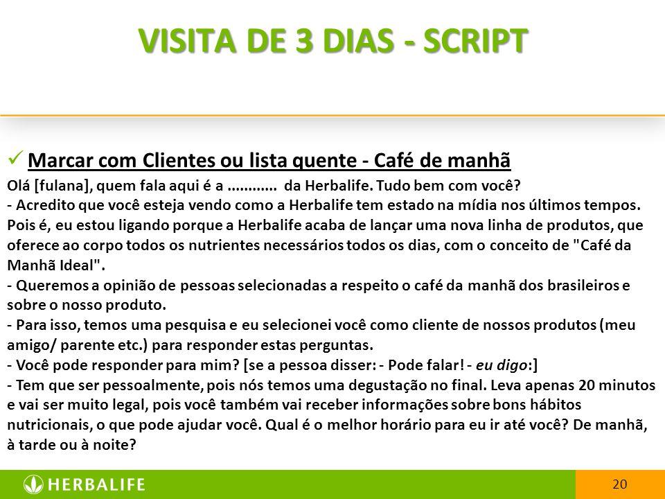 20 VISITA DE 3 DIAS - SCRIPT Marcar com Clientes ou lista quente - Café de manhã Olá [fulana], quem fala aqui é a............
