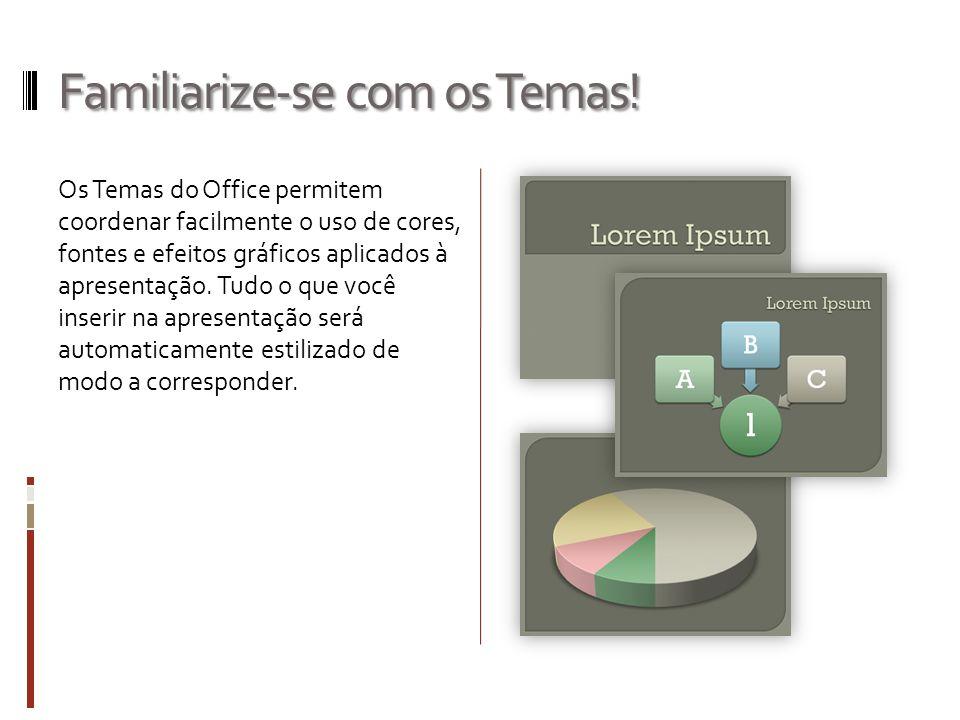 Familiarize-se com os Temas! Os Temas do Office permitem coordenar facilmente o uso de cores, fontes e efeitos gráficos aplicados à apresentação. Tudo