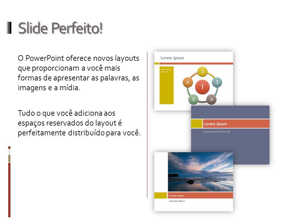 Slide Perfeito! O PowerPoint oferece novos layouts que proporcionam a você mais formas de apresentar as palavras, as imagens e a mídia. Tudo o que voc