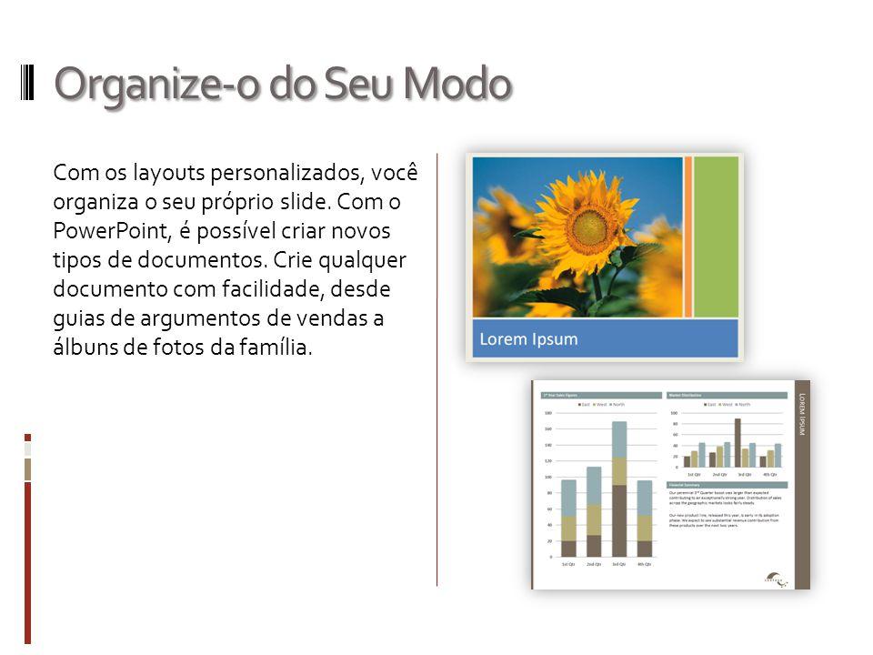 Organize-o do Seu Modo Com os layouts personalizados, você organiza o seu próprio slide. Com o PowerPoint, é possível criar novos tipos de documentos.