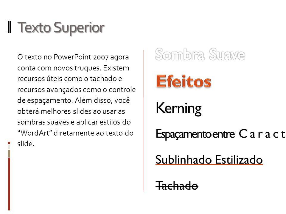 Texto Superior O texto no PowerPoint 2007 agora conta com novos truques. Existem recursos úteis como o tachado e recursos avançados como o controle de