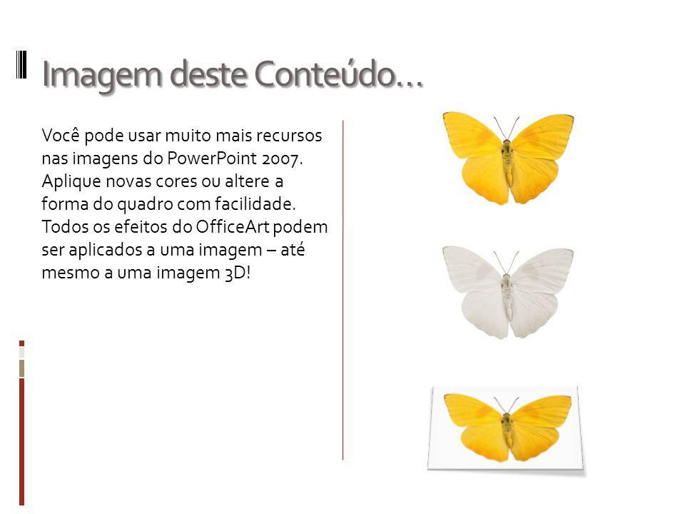 Imagem deste Conteúdo… Você pode usar muito mais recursos nas imagens do PowerPoint 2007. Aplique novas cores ou altere a forma do quadro com facilida
