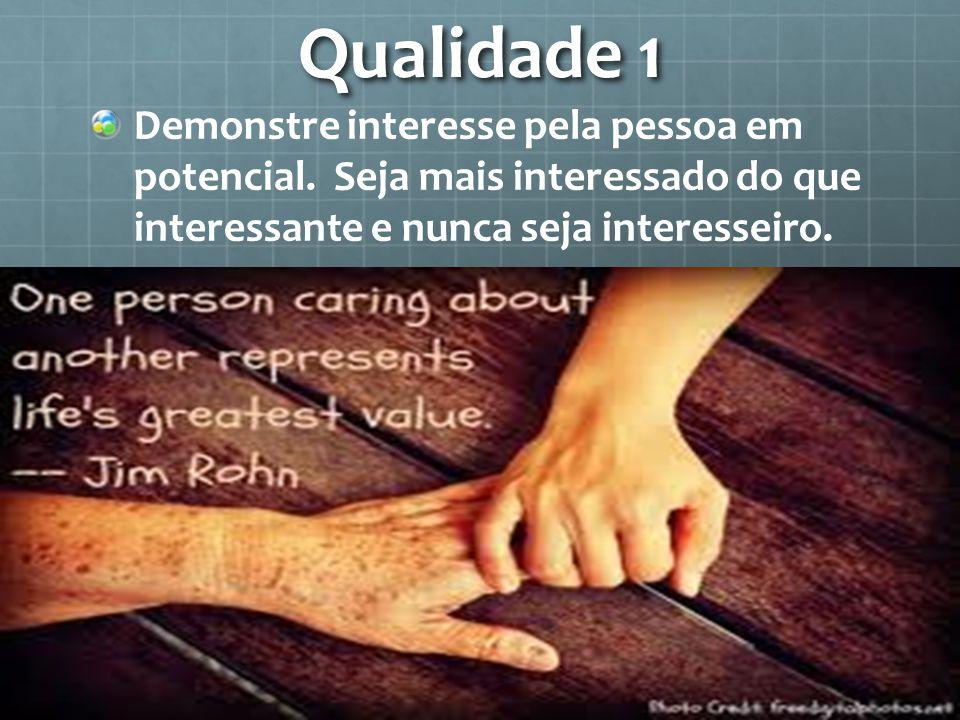 Qualidade 1 Demonstre interesse pela pessoa em potencial. Seja mais interessado do que interessante e nunca seja interesseiro.