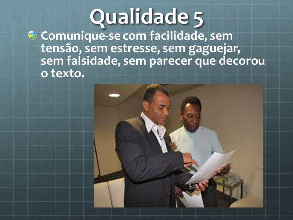 Qualidade 5 Comunique-se com facilidade, sem tensão, sem estresse, sem gaguejar, sem falsidade, sem parecer que decorou o texto.