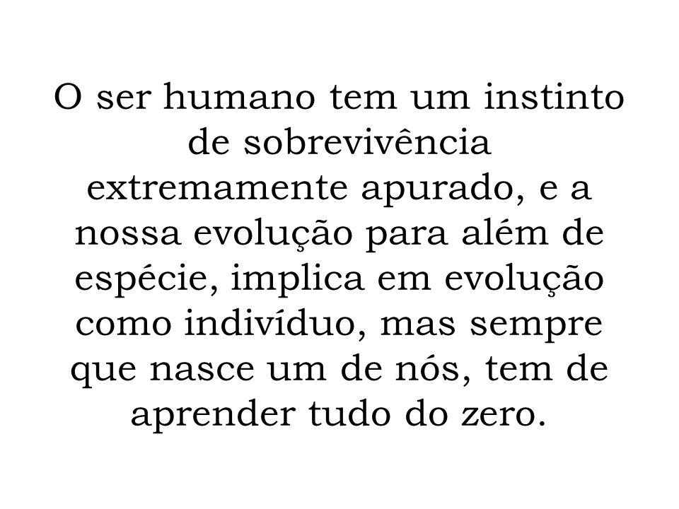 O ser humano tem um instinto de sobrevivência extremamente apurado, e a nossa evolução para além de espécie, implica em evolução como indivíduo, mas s