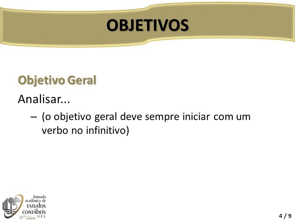 Objetivo Geral Analisar... – (o objetivo geral deve sempre iniciar com um verbo no infinitivo) OBJETIVOS 4 / 9