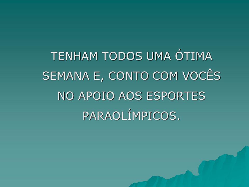 TENHAM TODOS UMA ÓTIMA SEMANA E, CONTO COM VOCÊS NO APOIO AOS ESPORTES PARAOLÍMPICOS.