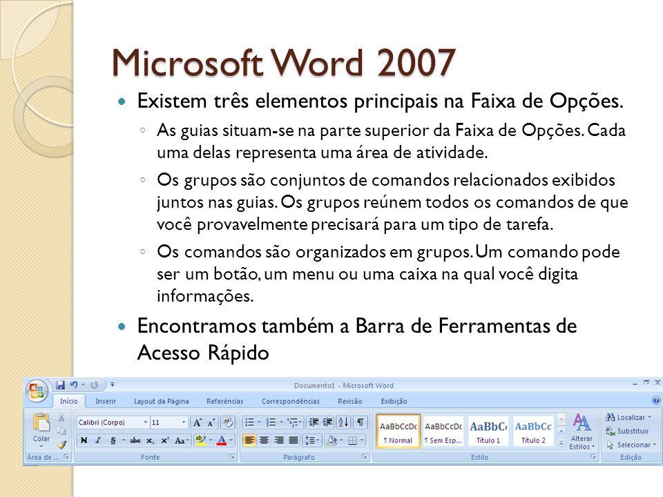 Microsoft Word 2007 Existem três elementos principais na Faixa de Opções. As guias situam-se na parte superior da Faixa de Opções. Cada uma delas repr