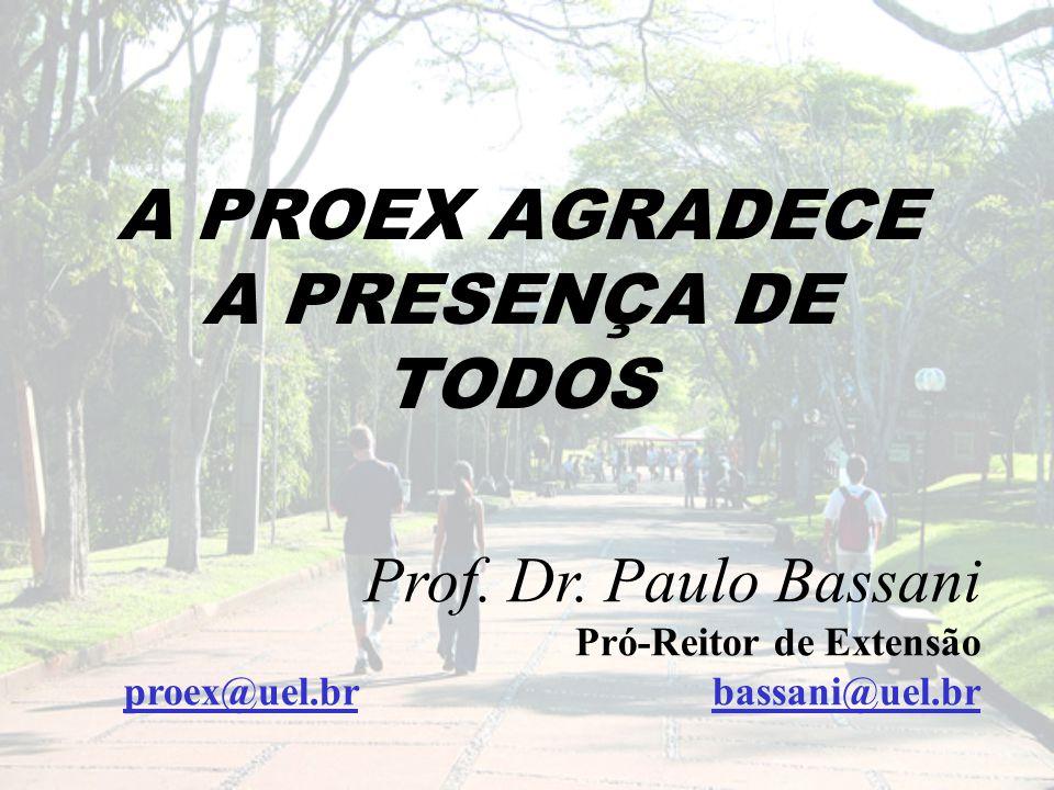 A PROEX AGRADECE A PRESENÇA DE TODOS Prof. Dr. Paulo Bassani Pró-Reitor de Extensão proex@uel.br bassani@uel.br