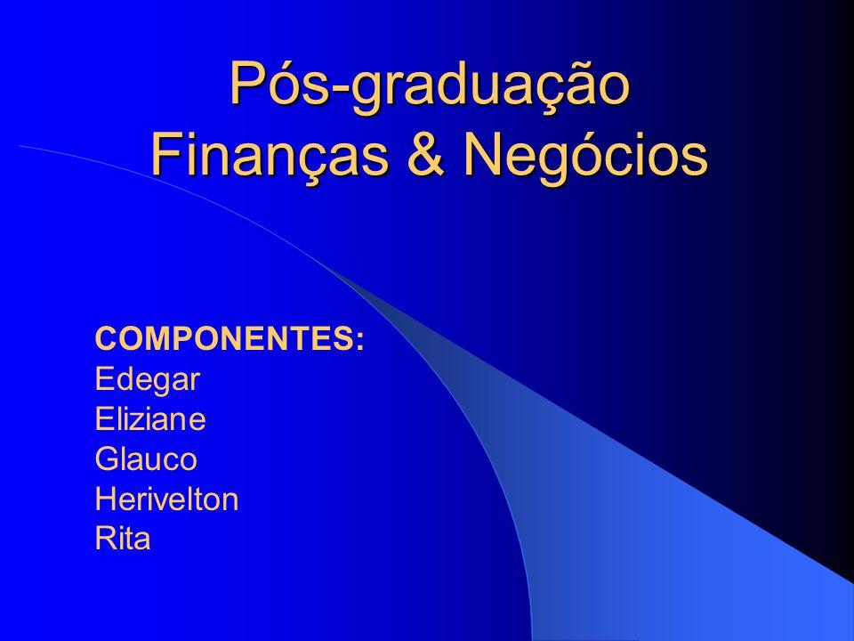 Pós-graduação Finanças & Negócios COMPONENTES: Edegar Eliziane Glauco Herivelton Rita