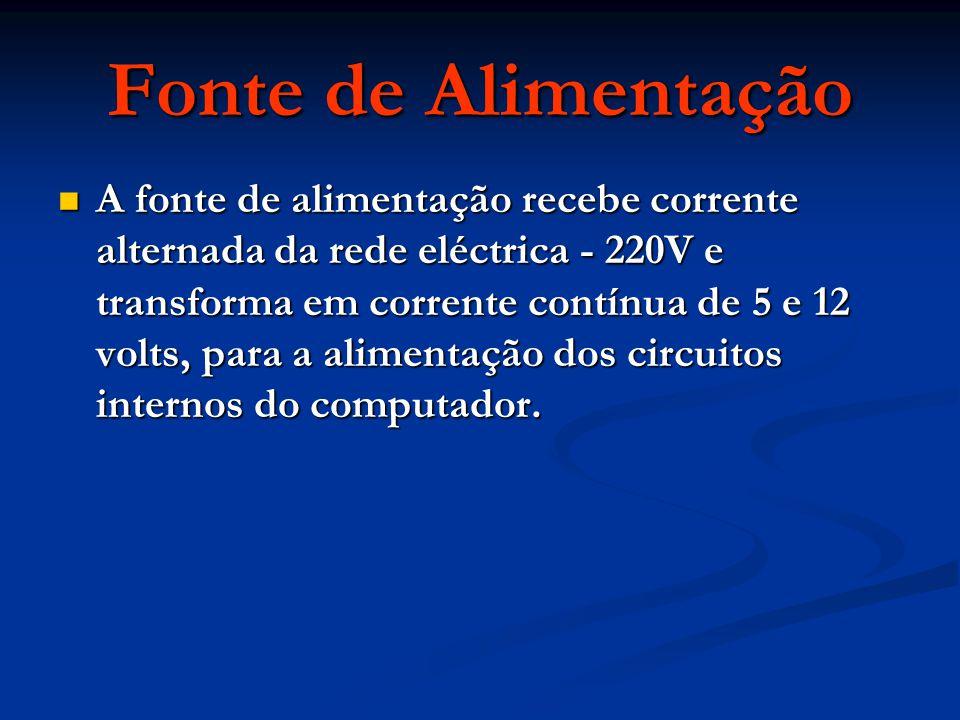 A fonte de alimentação recebe corrente alternada da rede eléctrica - 220V e transforma em corrente contínua de 5 e 12 volts, para a alimentação dos circuitos internos do computador.
