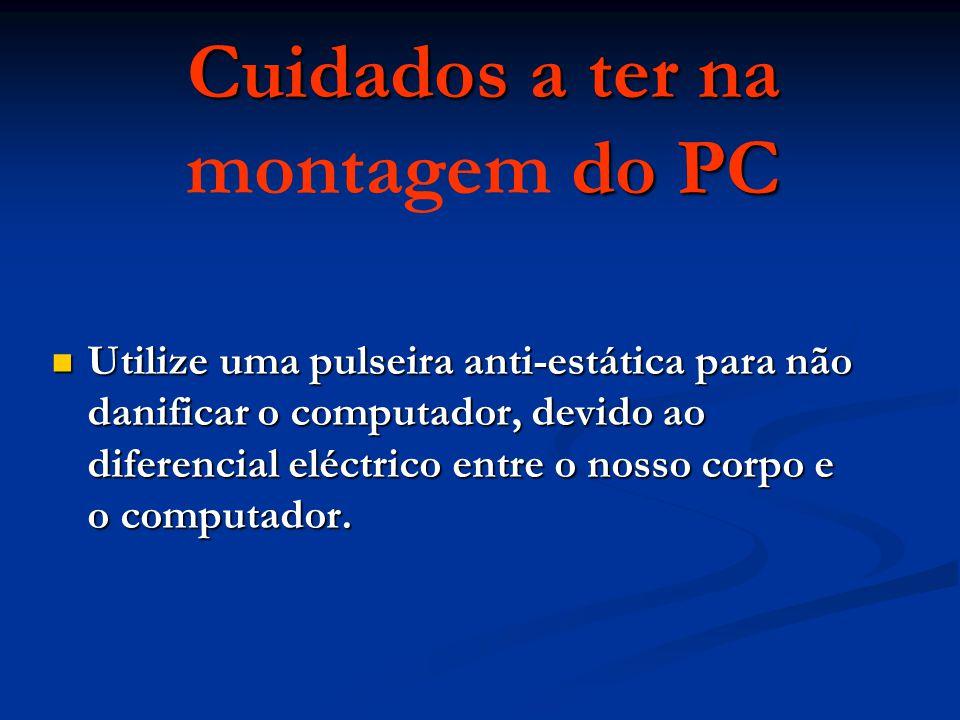 Cuidados a ter na do PC Cuidados a ter na montagem do PC Utilize uma pulseira anti-estática para não danificar o computador, devido ao diferencial eléctrico entre o nosso corpo e o computador.
