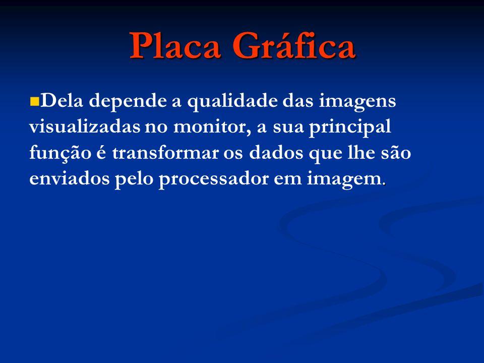 Placa Gráfica. Dela depende a qualidade das imagens visualizadas no monitor, a sua principal função é transformar os dados que lhe são enviados pelo p