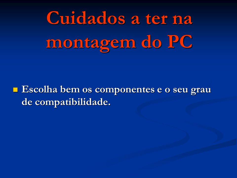 Cuidados a ter na montagem do PC Escolha bem os componentes e o seu grau de compatibilidade. Escolha bem os componentes e o seu grau de compatibilidad