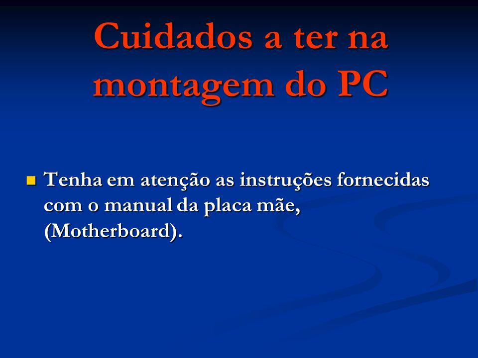 Cuidados a ter na montagem do PC Tenha em atenção as instruções fornecidas com o manual da placa mãe, (Motherboard).