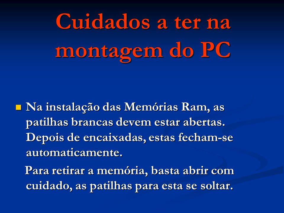Cuidados a ter na montagem do PC Na instalação das Memórias Ram, as patilhas brancas devem estar abertas. Depois de encaixadas, estas fecham-se automa