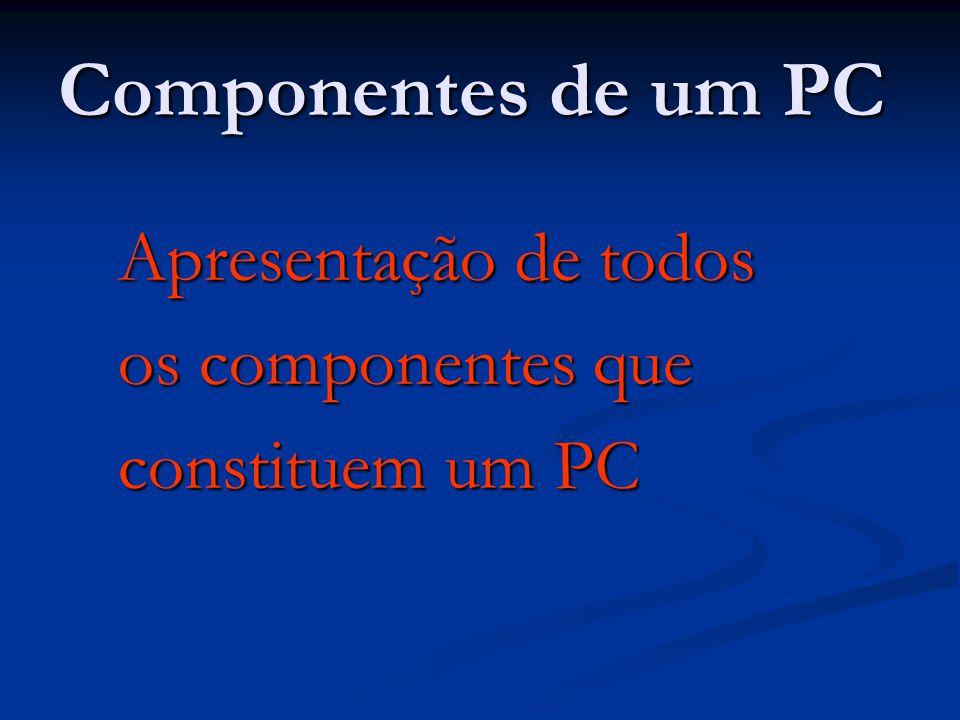 Componentes de um PC Apresentação de todos Apresentação de todos os componentes que os componentes que constituem um PC constituem um PC