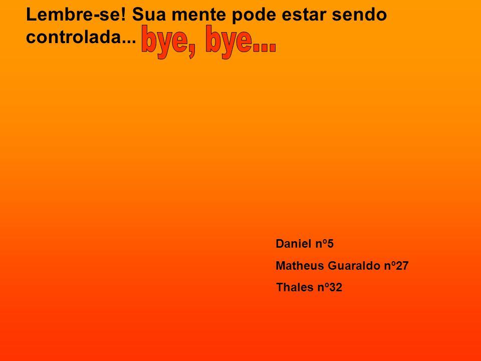 Lembre-se! Sua mente pode estar sendo controlada... Daniel nº5 Matheus Guaraldo nº27 Thales nº32