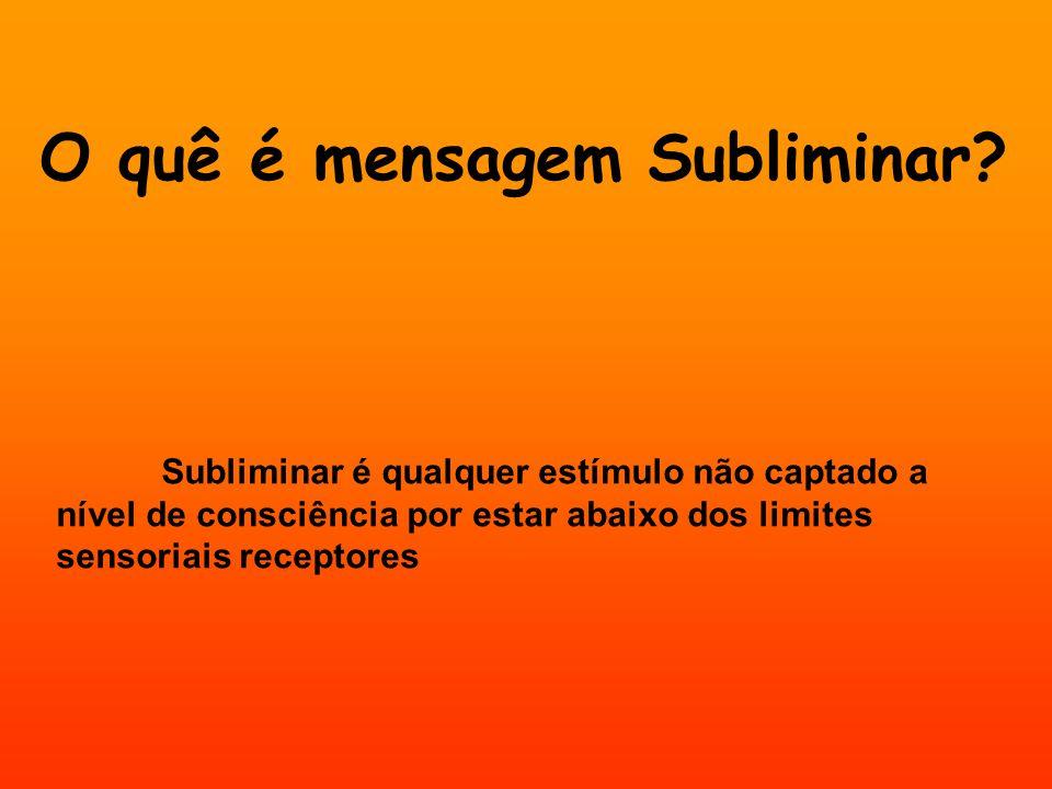 O quê é mensagem Subliminar? Subliminar é qualquer estímulo não captado a nível de consciência por estar abaixo dos limites sensoriais receptores