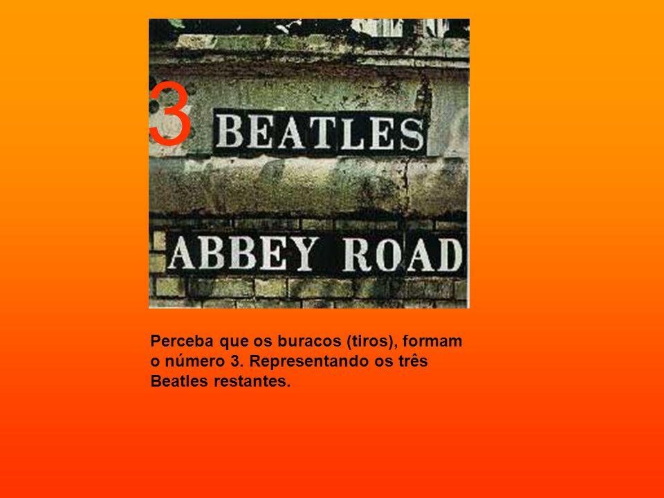 Perceba que os buracos (tiros), formam o número 3. Representando os três Beatles restantes. 3