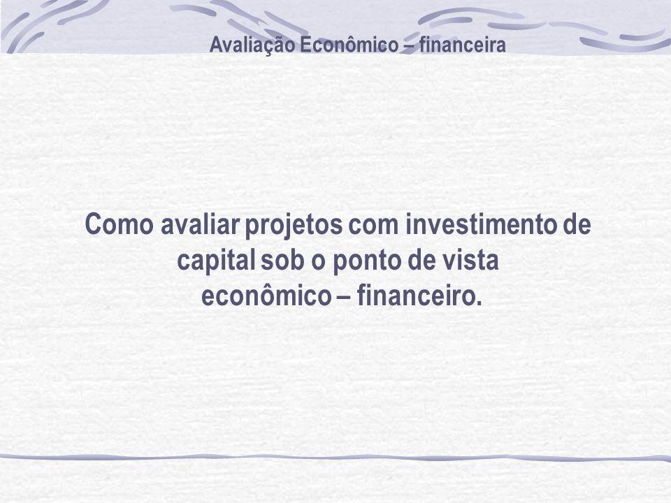 Como avaliar projetos com investimento de capital sob o ponto de vista econômico – financeiro. Avaliação Econômico – financeira