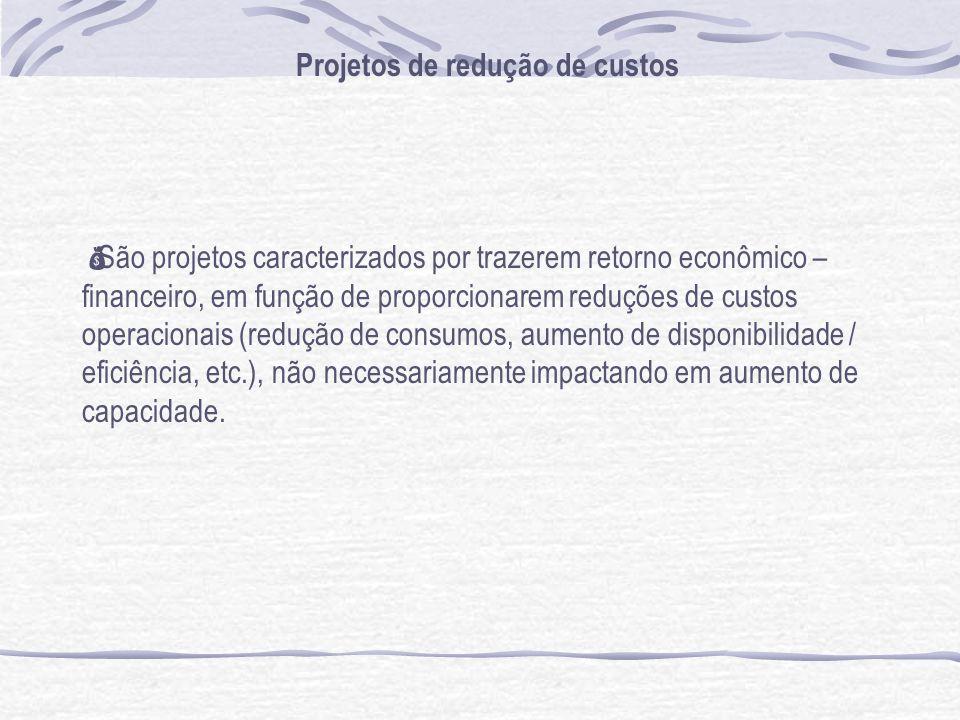 Projetos de redução de custos São projetos caracterizados por trazerem retorno econômico – financeiro, em função de proporcionarem reduções de custos operacionais (redução de consumos, aumento de disponibilidade / eficiência, etc.), não necessariamente impactando em aumento de capacidade.