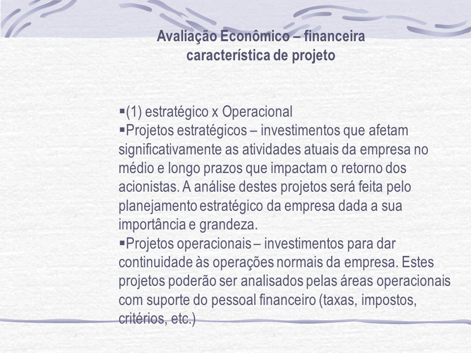 Avaliação Econômico – financeira característica de projeto (1) estratégico x Operacional Projetos estratégicos – investimentos que afetam significativamente as atividades atuais da empresa no médio e longo prazos que impactam o retorno dos acionistas.