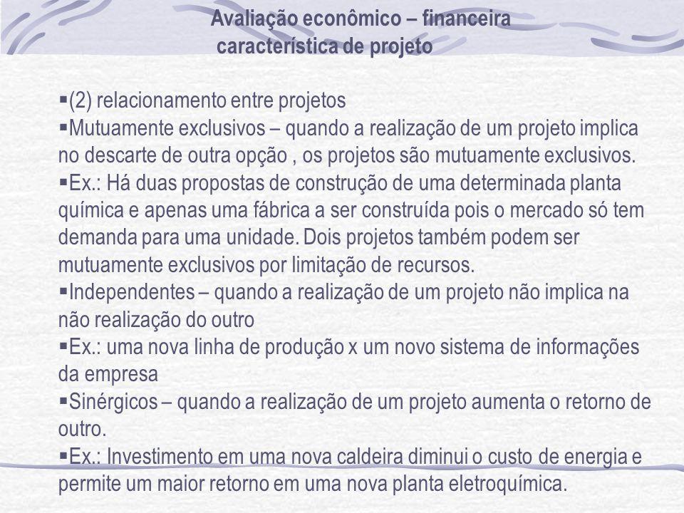 Avaliação econômico – financeira característica de projeto (2) relacionamento entre projetos Mutuamente exclusivos – quando a realização de um projeto implica no descarte de outra opção, os projetos são mutuamente exclusivos.