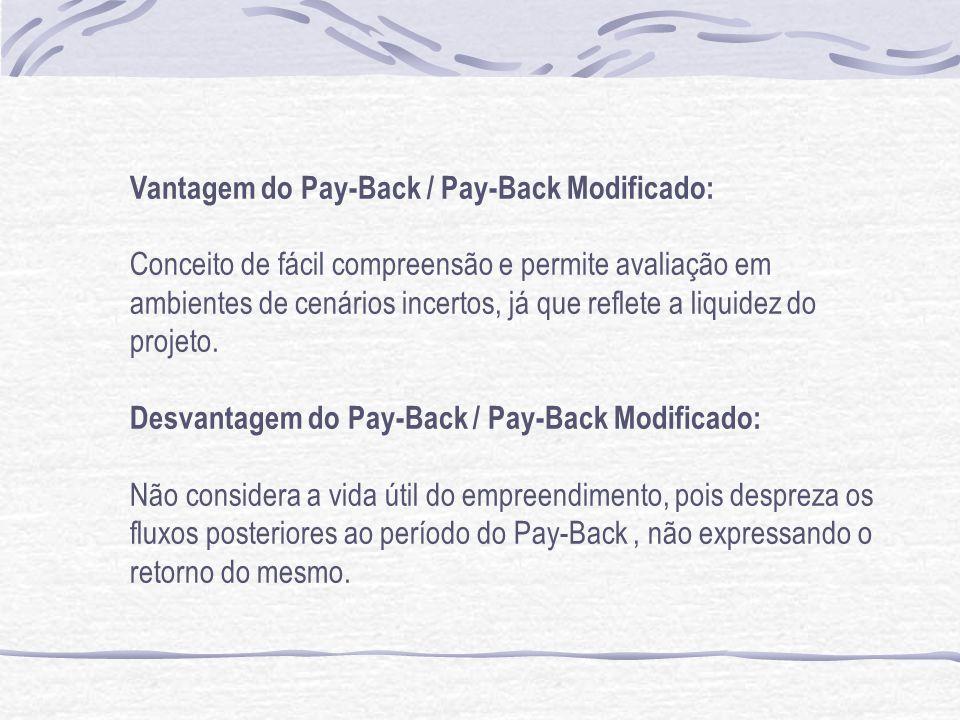 Vantagem do Pay-Back / Pay-Back Modificado: Conceito de fácil compreensão e permite avaliação em ambientes de cenários incertos, já que reflete a liquidez do projeto.