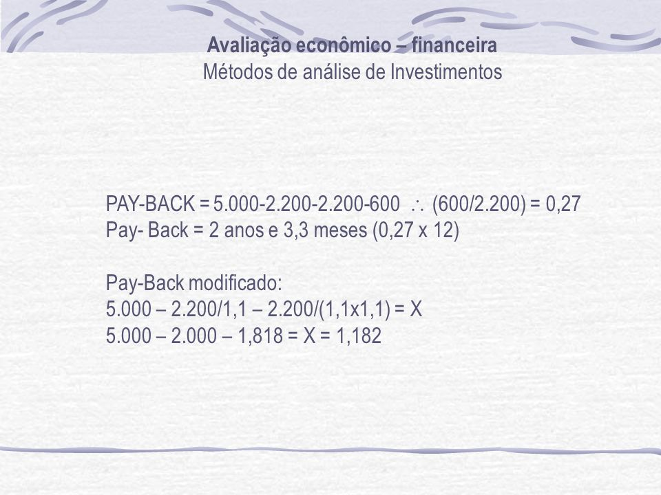 Avaliação econômico – financeira Métodos de análise de Investimentos PAY-BACK = 5.000-2.200-2.200-600 (600/2.200) = 0,27 Pay- Back = 2 anos e 3,3 meses (0,27 x 12) Pay-Back modificado: 5.000 – 2.200/1,1 – 2.200/(1,1x1,1) = X 5.000 – 2.000 – 1,818 = X = 1,182
