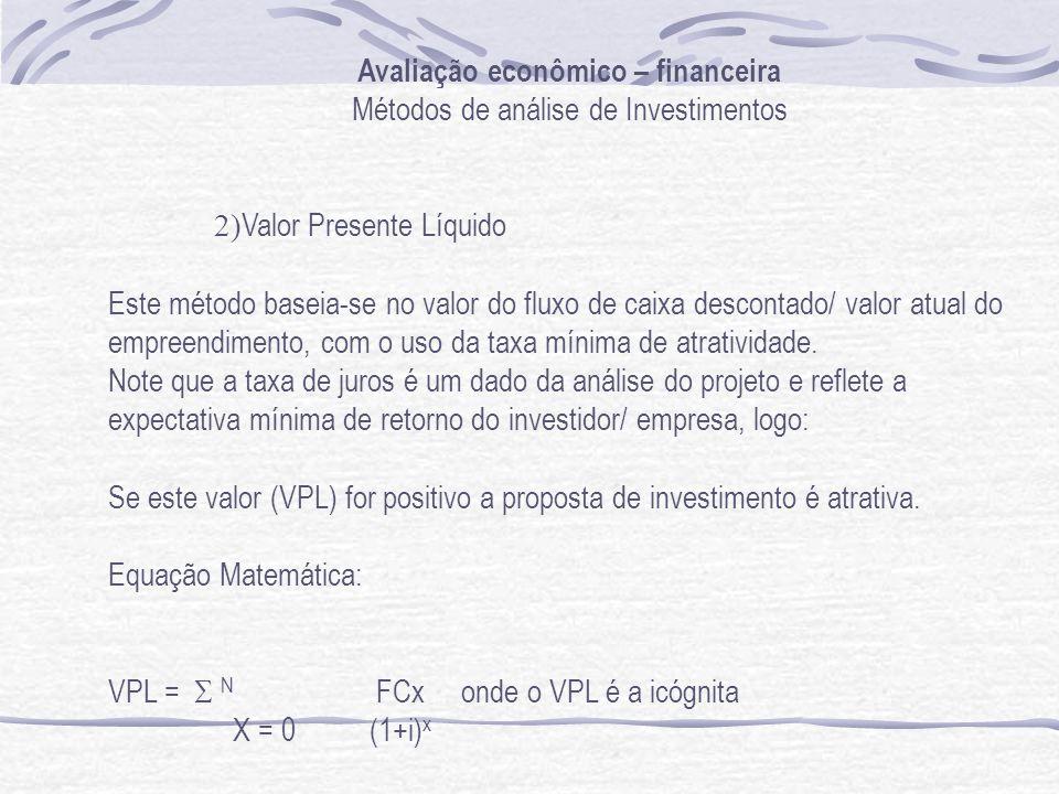 Avaliação econômico – financeira Métodos de análise de Investimentos 2) Valor Presente Líquido Este método baseia-se no valor do fluxo de caixa descontado/ valor atual do empreendimento, com o uso da taxa mínima de atratividade.