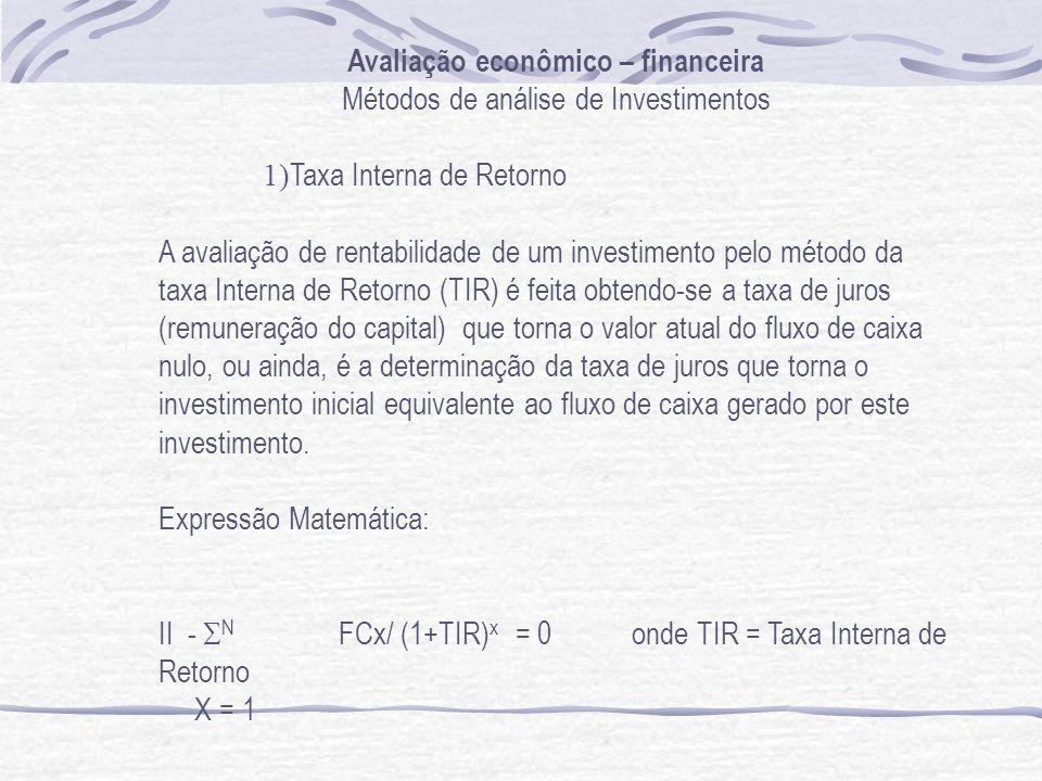 Avaliação econômico – financeira Métodos de análise de Investimentos 1) Taxa Interna de Retorno A avaliação de rentabilidade de um investimento pelo método da taxa Interna de Retorno (TIR) é feita obtendo-se a taxa de juros (remuneração do capital) que torna o valor atual do fluxo de caixa nulo, ou ainda, é a determinação da taxa de juros que torna o investimento inicial equivalente ao fluxo de caixa gerado por este investimento.
