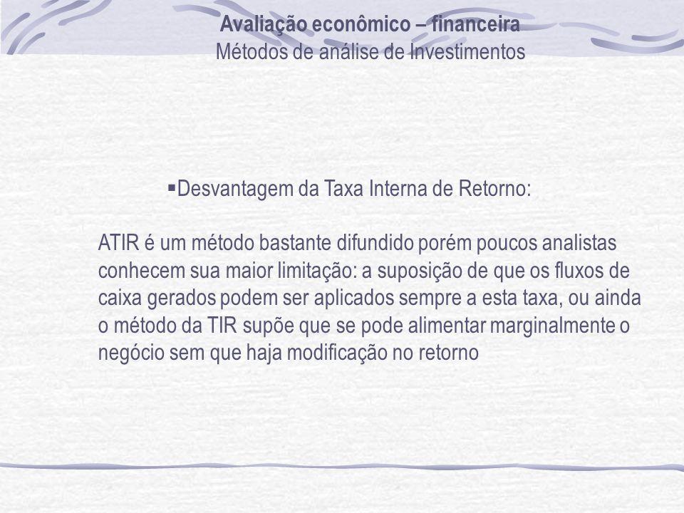 Avaliação econômico – financeira Métodos de análise de Investimentos Desvantagem da Taxa Interna de Retorno: ATIR é um método bastante difundido porém