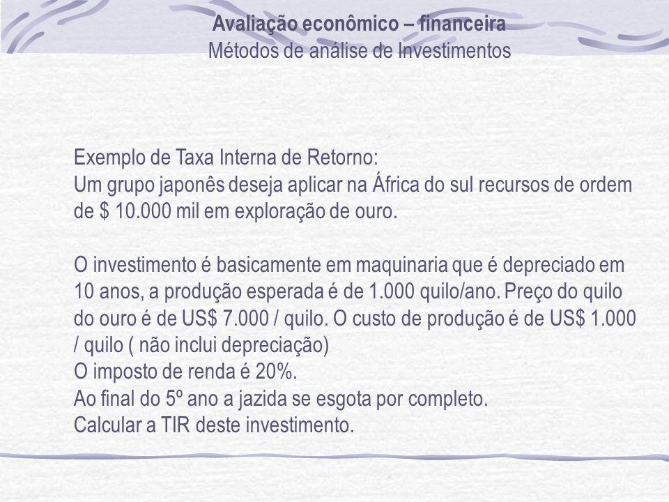Avaliação econômico – financeira Métodos de análise de Investimentos Exemplo de Taxa Interna de Retorno: Um grupo japonês deseja aplicar na África do sul recursos de ordem de $ 10.000 mil em exploração de ouro.