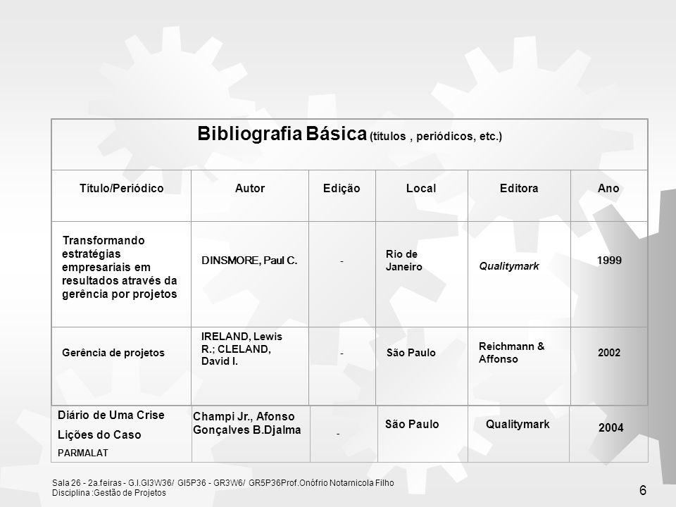 Sala 26 - 2a.feiras - G.I.GI3W36/ GI5P36 - GR3W6/ GR5P36Prof.Onófrio Notarnicola Filho Disciplina :Gestão de Projetos 6 Bibliografia Básica (títulos, periódicos, etc.) Título/PeriódicoAutorEdiçãoLocalEditoraAno Transformando estratégias empresariais em resultados através da gerência por projetos DINSMORE, Paul C.