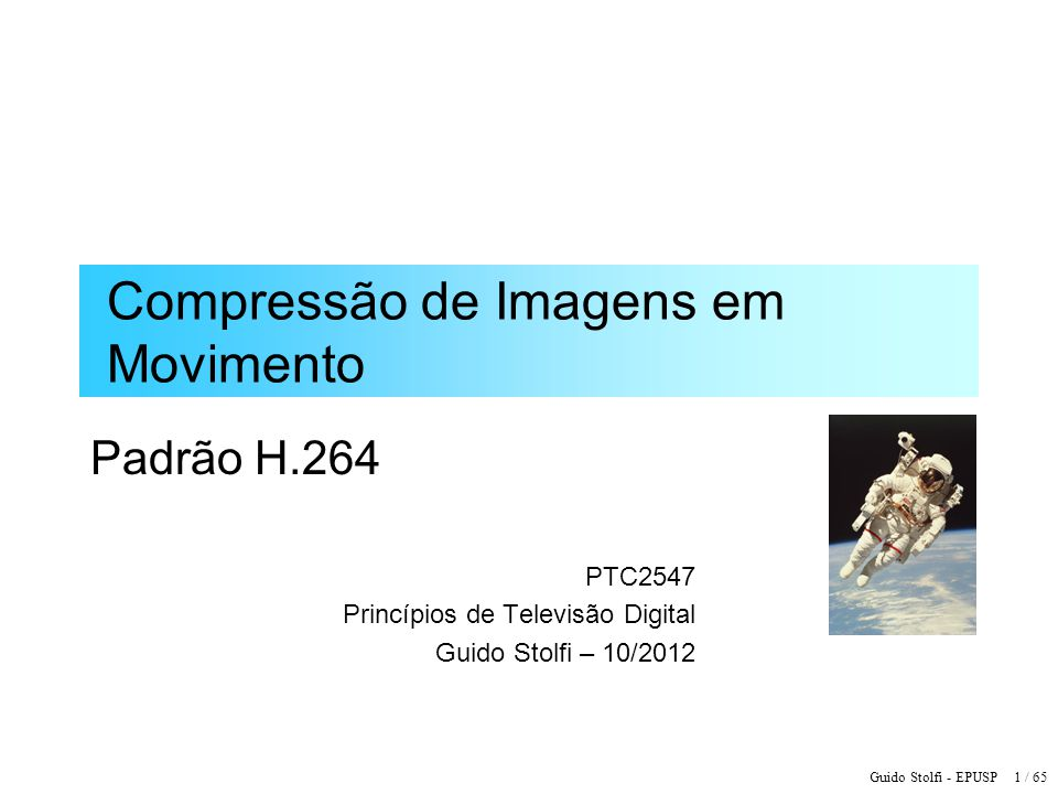 Guido Stolfi - EPUSP 2 / 65 Padrão ITU-T H.264 –Finalizado em Março de 2003 e aprovado pelo ITU- T em Maio de 2003 –Padrão Internacional 14496-10 ou MPEG-4 part 10 AVC (Advanced Video Coder) do ISO/IEC –Complexidade computacional: ~5x MPEG-2 –Ganho de até 50% na taxa de bits em relação ao MPEG-2