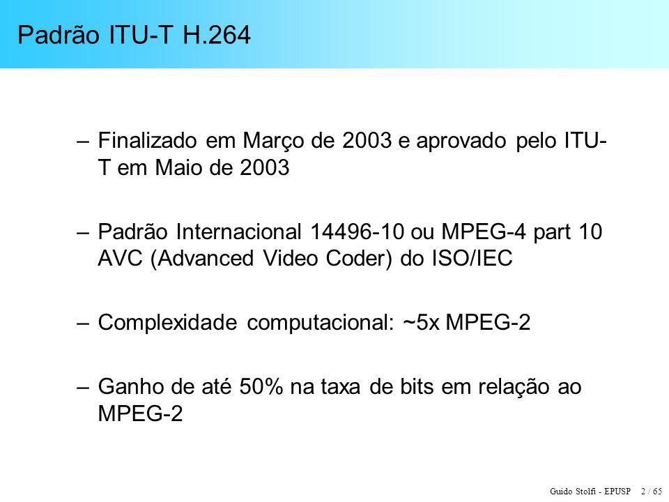 Guido Stolfi - EPUSP 2 / 65 Padrão ITU-T H.264 –Finalizado em Março de 2003 e aprovado pelo ITU- T em Maio de 2003 –Padrão Internacional 14496-10 ou M