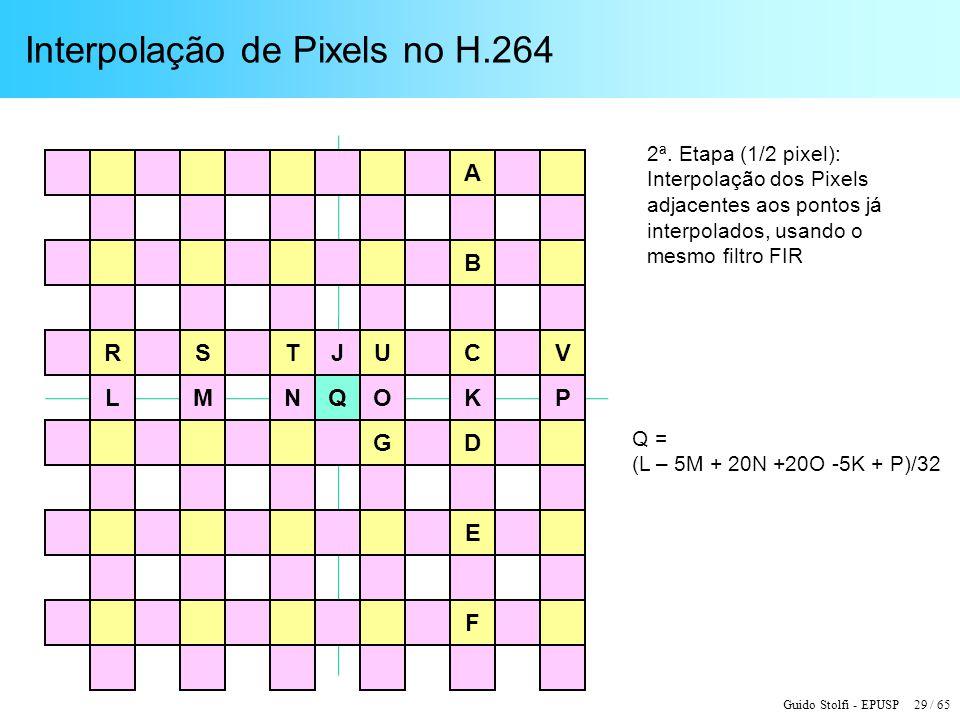 Guido Stolfi - EPUSP 29 / 65 Interpolação de Pixels no H.264 R K JSTU G A E B C D V F Q = (L – 5M + 20N +20O -5K + P)/32 2ª. Etapa (1/2 pixel): Interp
