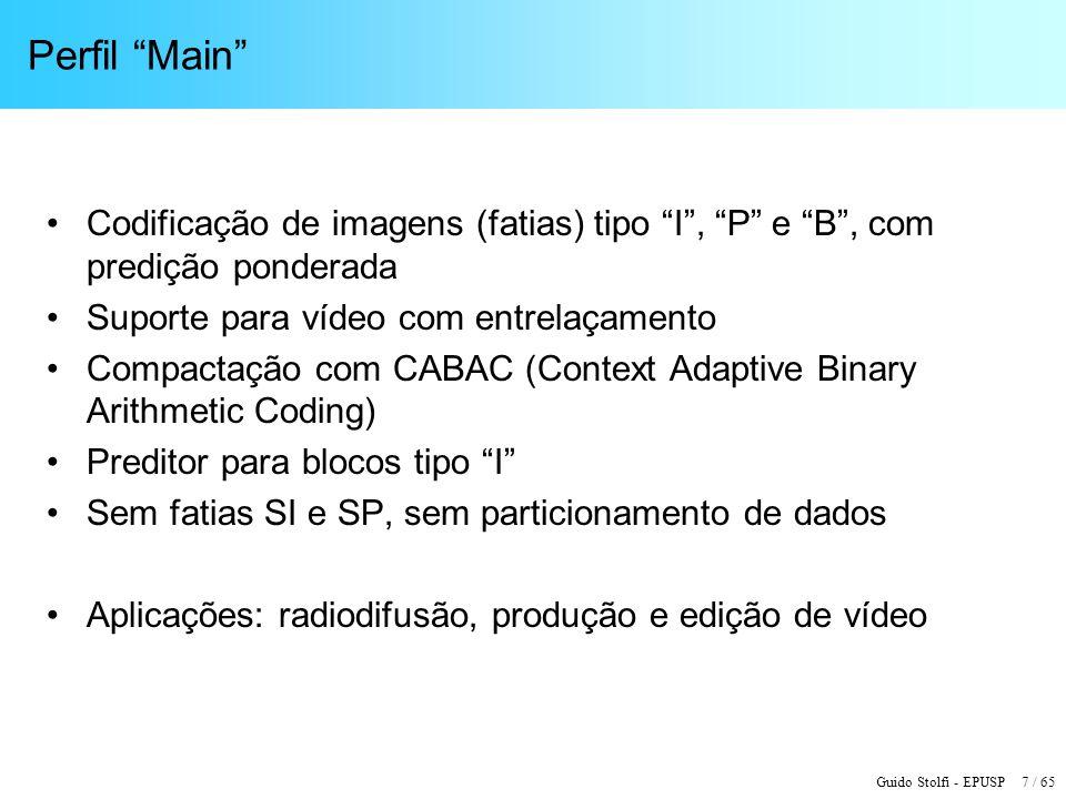 Guido Stolfi - EPUSP 18 / 65 Quadros por Segundo – Nível 5 (max) Nível55.1 Macroblocos/quadro (max) 21.69636.864 Macroblocos/segundo (max) 589.824983.040 FormatoLarguraAlturaMBsQuadros por segundo (max) XGA (XVGA)10247683072172,0 720p HD12807203600163,8172,0 4VGA12809604800122,9172,0 SXGA128010245120115,2172,0 525 16SIF14089605280111,7172,0 16CIF14081152633693,1155,2 4SVGA (UXGA)16001200750078,6131,1 1080 HD19201088816072,3120,5 2K x 1K20481024819272,0120,0 4XGA204815361228848,080,0 16VGA256019201920030,751,2 3616 x 1536 (2,53 : 1)361615362169627,245,3 3676 x 1536 (2,39 : 1)368015362208026,744,5 4K x 2K4096204832768-30,0 4096 x 2304 (16 : 9)4096230436864-26,7