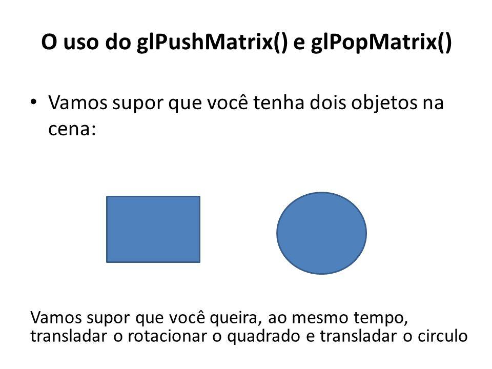 Vamos supor que você tenha dois objetos na cena: O uso do glPushMatrix() e glPopMatrix() Vamos supor que você queira, ao mesmo tempo, transladar o rotacionar o quadrado e transladar o circulo
