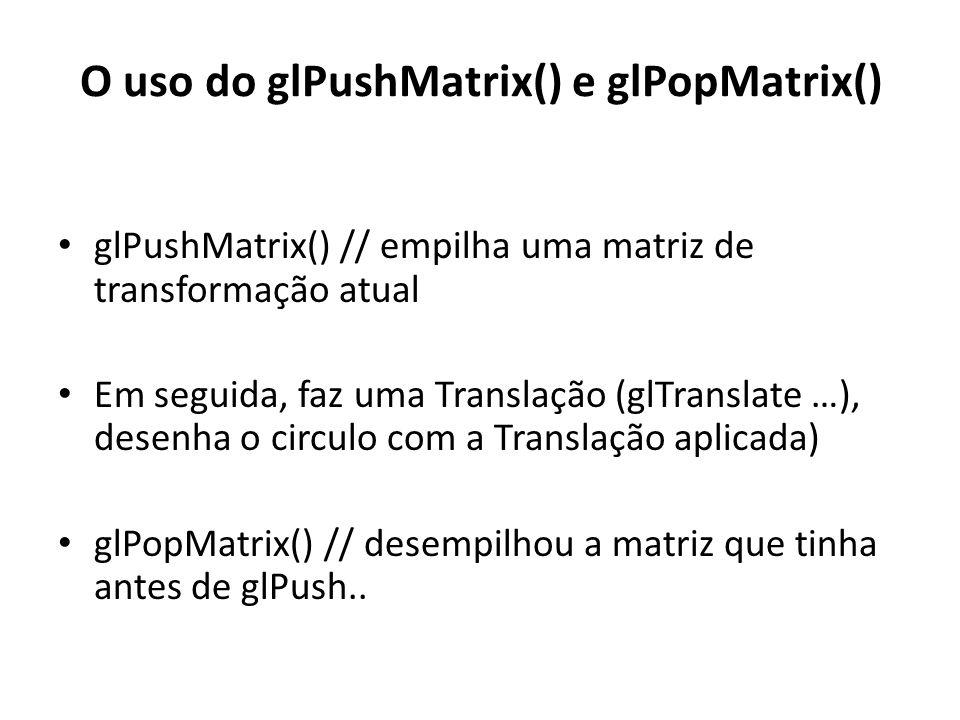 glPushMatrix() // empilha uma matriz de transformação atual Em seguida, faz uma Translação (glTranslate …), desenha o circulo com a Translação aplicada) glPopMatrix() // desempilhou a matriz que tinha antes de glPush..