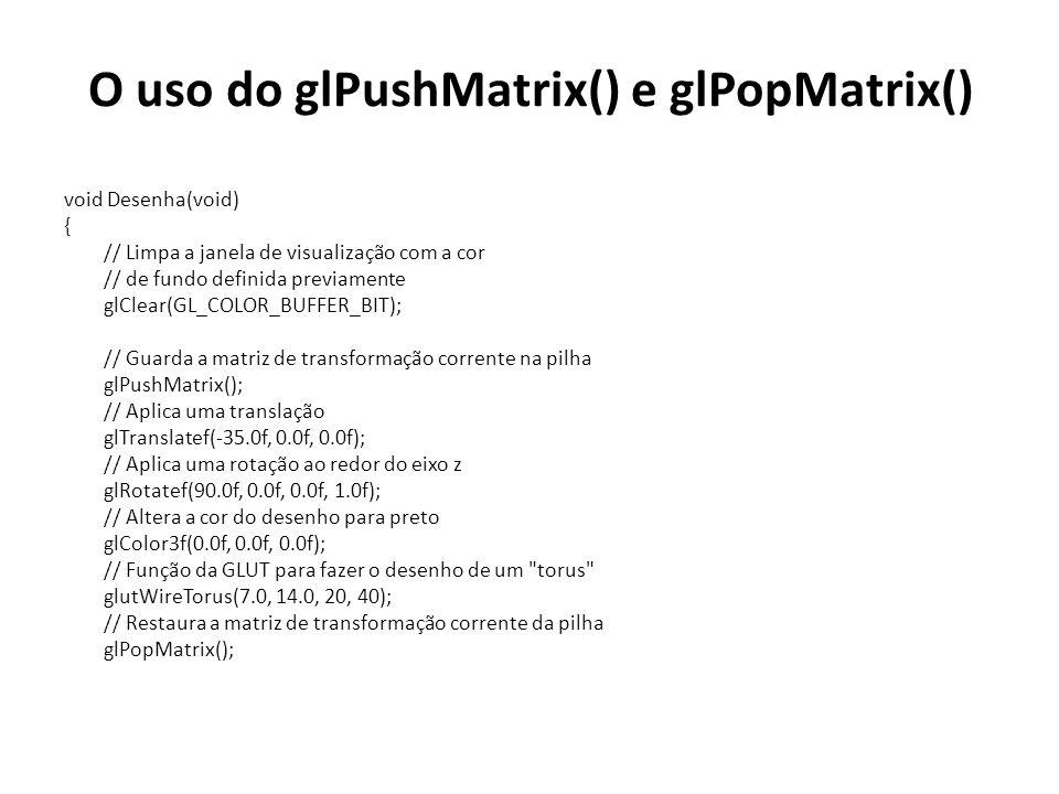 O uso do glPushMatrix() e glPopMatrix() void Desenha(void) { // Limpa a janela de visualização com a cor // de fundo definida previamente glClear(GL_COLOR_BUFFER_BIT); // Guarda a matriz de transformação corrente na pilha glPushMatrix(); // Aplica uma translação glTranslatef(-35.0f, 0.0f, 0.0f); // Aplica uma rotação ao redor do eixo z glRotatef(90.0f, 0.0f, 0.0f, 1.0f); // Altera a cor do desenho para preto glColor3f(0.0f, 0.0f, 0.0f); // Função da GLUT para fazer o desenho de um torus glutWireTorus(7.0, 14.0, 20, 40); // Restaura a matriz de transformação corrente da pilha glPopMatrix();