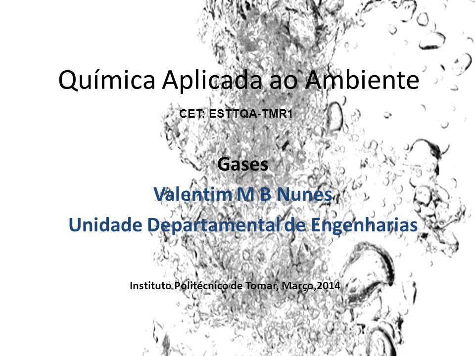 Química Aplicada ao Ambiente Gases Valentim M B Nunes Unidade Departamental de Engenharias Instituto Politécnico de Tomar, Março,2014 CET: ESTTQA-TMR1