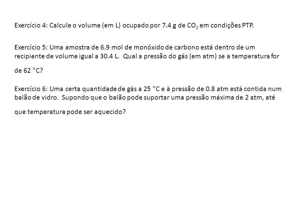 Exercício 4: Calcule o volume (em L) ocupado por 7.4 g de CO 2 em condições PTP. Exercício 5: Uma amostra de 6.9 mol de monóxido de carbono está dentr
