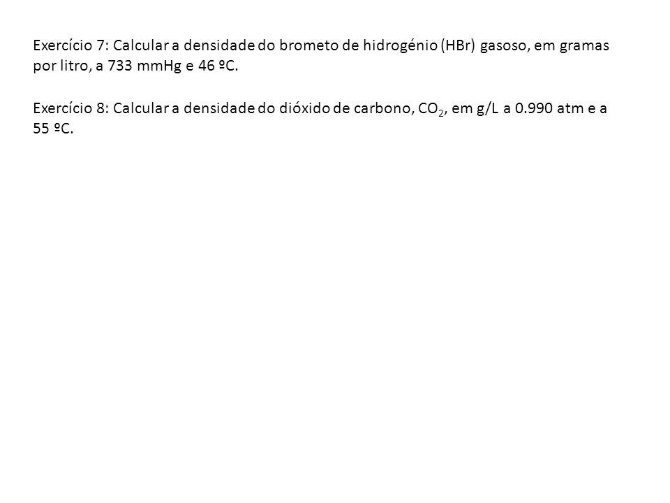 Exercício 7: Calcular a densidade do brometo de hidrogénio (HBr) gasoso, em gramas por litro, a 733 mmHg e 46 ºC. Exercício 8: Calcular a densidade do