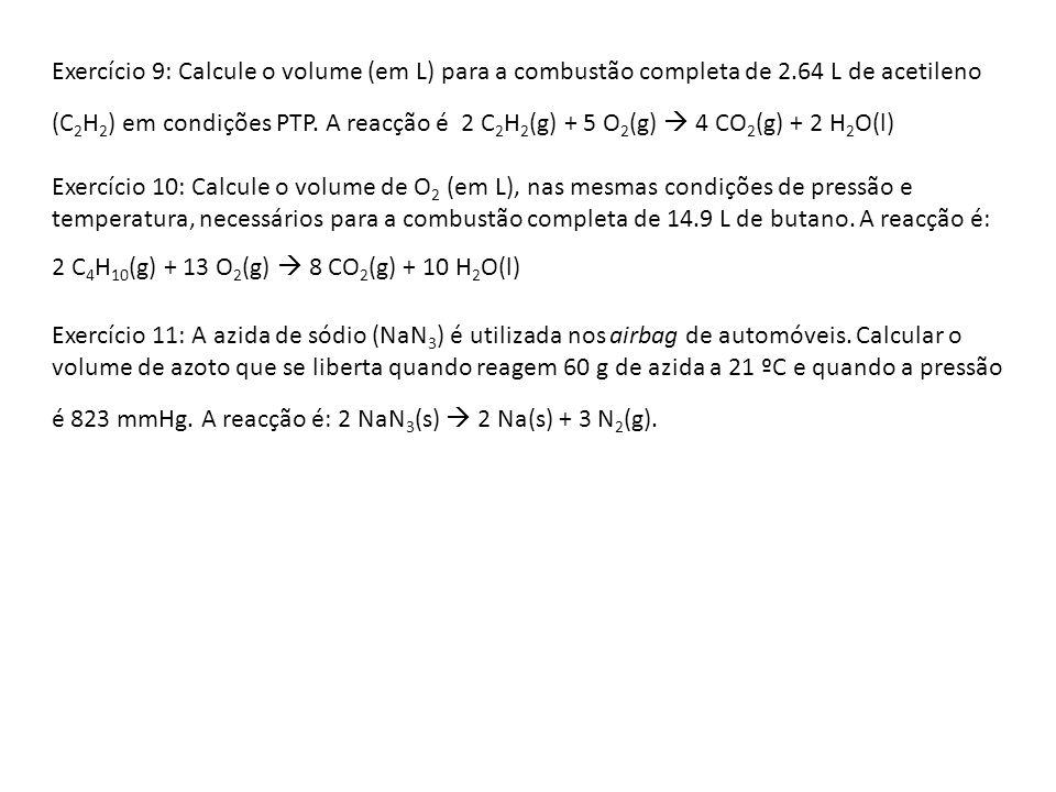 Exercício 9: Calcule o volume (em L) para a combustão completa de 2.64 L de acetileno (C 2 H 2 ) em condições PTP. A reacção é 2 C 2 H 2 (g) + 5 O 2 (
