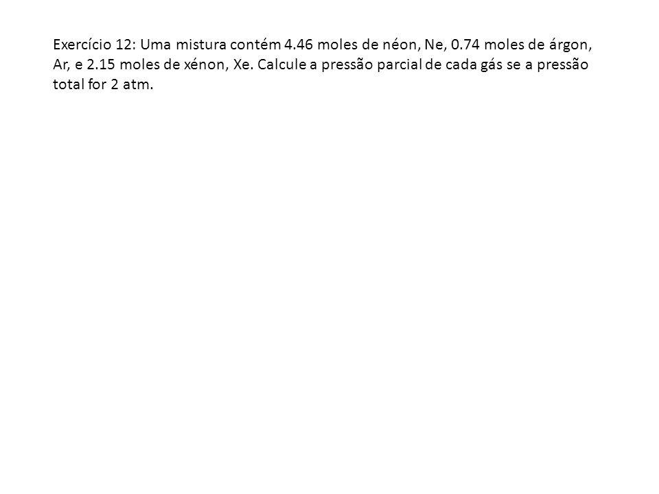 Exercício 12: Uma mistura contém 4.46 moles de néon, Ne, 0.74 moles de árgon, Ar, e 2.15 moles de xénon, Xe. Calcule a pressão parcial de cada gás se